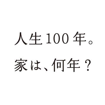 人生、100年。家は何年? | 人生100年時代を支える家