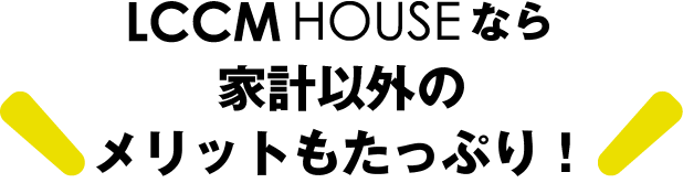 LCCM HOUSEなら家計以外のメリットもたっぷり!